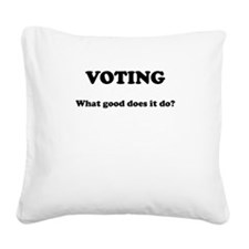 Voting - What Good Does It Do Square Canvas Pillow