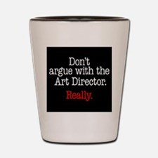 Don't argue with the Art Director. Shot Glass