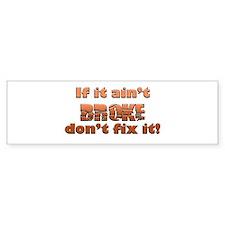 If it aint Broke Bumper Sticker