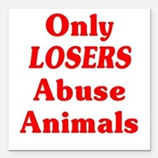 "Only Losers Abuse Animals Square Car Magnet 3"" x 3"