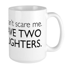You Cant Scare Me. I Have Two Daughters. Mug