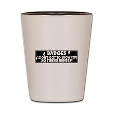 No Stinkin Badges! Shot Glass