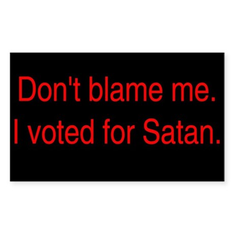 Don't blame me. I voted for Satan.