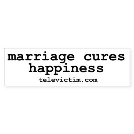 """""""marriage cures happiness"""" Bumper Sticker"""