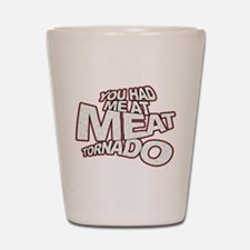 YOU HAD ME AT MEAT TORNADO Shot Glass