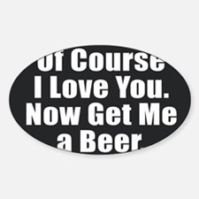 Of Course I Love You - Beer Decal