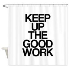 Keep Up The Good Work Shower Curtain