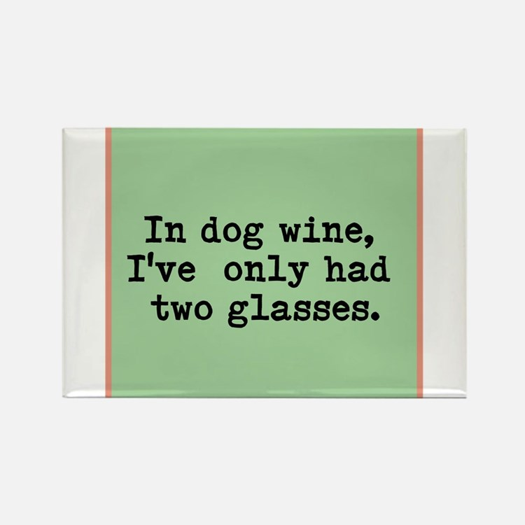 In dog wine, Ive only had two glasses. Magnets