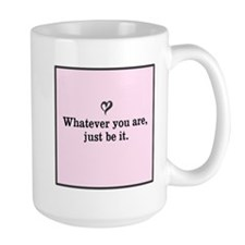 Whaever you are, just be it. Mugs