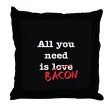 Bacon All You Need Is Throw Pillow
