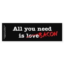 Bacon All You Need Is Bumper Sticker