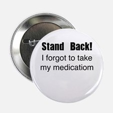 "Stand Back! I forgot to take my medication 2.25"" B"