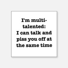 I am multi-talented: I can talk and piss you off S