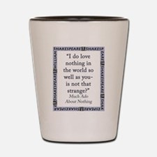 I Do Love Nothing In the World Shot Glass