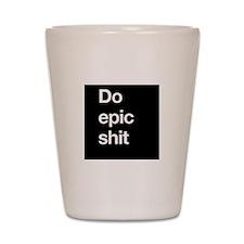 DO EPIC SHIT Shot Glass