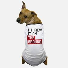 I threw it on the ground Dog T-Shirt