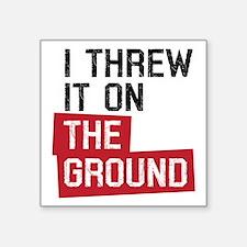 "I threw it on the ground Square Sticker 3"" x 3"""