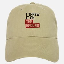 I threw it on the ground Baseball Baseball Cap