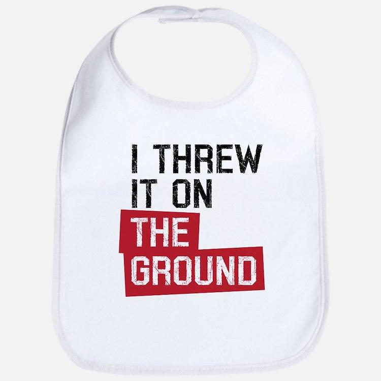 I threw it on the ground Bib