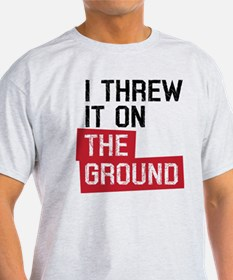 I threw it on the ground T-Shirt