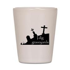 i dig graveyards Shot Glass