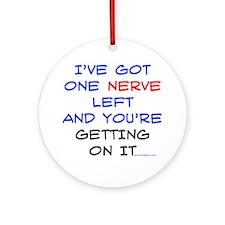 I've got one nerve left Ornament (Round)
