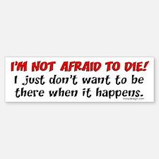 I'm not afraid to die.. Bumper Bumper Bumper Sticker