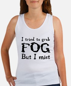 I tried to grab fog but I mist Women's Tank Top