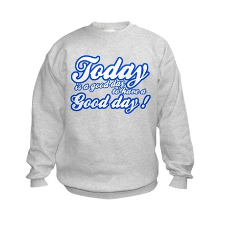 Today is a good day to have a good day Kids Sweats
