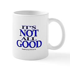 IT'S NOT ALL GOOD Mug