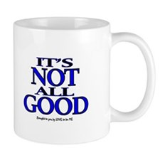 IT'S NOT ALL GOOD Mug