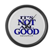 IT'S NOT ALL GOOD Large Wall Clock