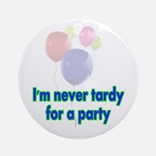 im never tardy for a party.jpg Ornament (Round)