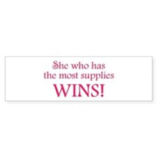 She who has the most supplies WINS! Bumper Sticker