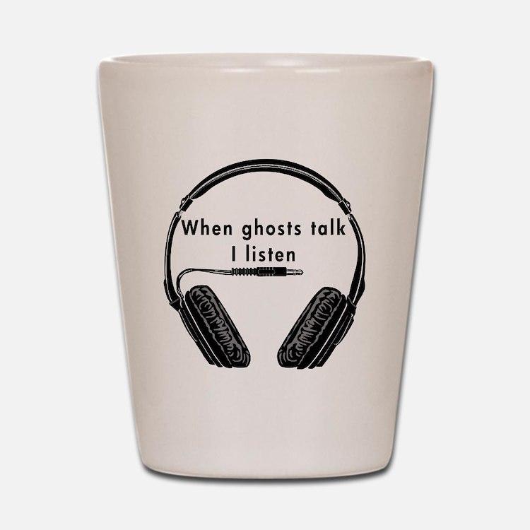 When Ghosts Talk I Listen Shot Glass