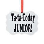 ta ta today junior.png Picture Ornament
