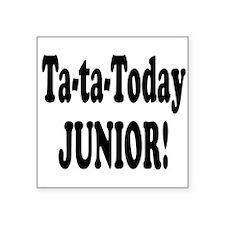 "ta ta today junior.png Square Sticker 3"" x 3"""