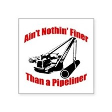 Aint Nothin Finer Than a Pipeliner Square Sticker