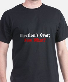 Election's Over; Now What? T-Shirt