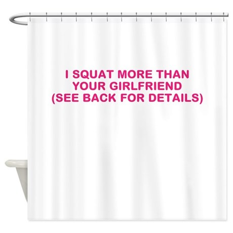 I SQUAT MORE THAN YOUR GIRLFRIEND Shower Curtain