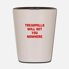 Treadmills will get you nowhere Shot Glass