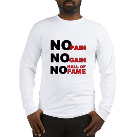 No Pain No Gain No Hall of Fame Long Sleeve T-Shir