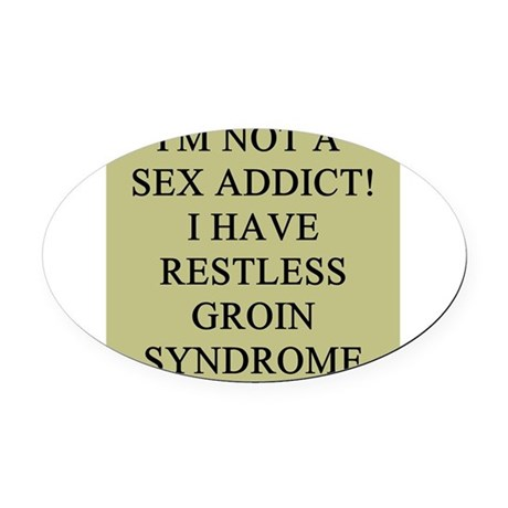 sex addict restless groin syndrome Oval Car Magnet