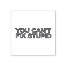 "You can't fix stupid Square Sticker 3"" x 3"""