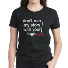 Dont ruin my story with your logic Tee
