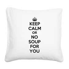Keep Calm and No Soup For You Square Canvas Pillow