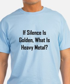 If Silence Is Golden, What Is Heavy Metal? T-Shirt