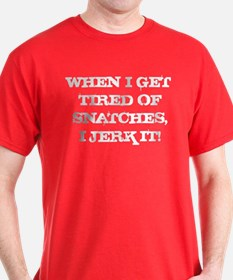 When I Get Tired of Snatches I Just Jerk It T-Shirt
