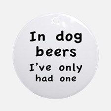 In dog beers I've only had one Ornament (Round)