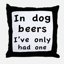 In dog beers I've only had one Throw Pillow